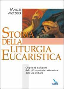 Storia della liturgia eucaristica. Origine ed evoluzione della più importante celebrazione della vita cristiana - Marcel Metzger - copertina