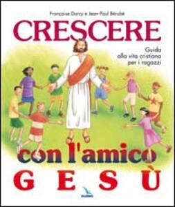 Crescere con l'amico Gesù. Guida alla vita cristiana per i ragazzi - Jean-Paul Bérubé,Françoise Darcy-Bérubé - copertina