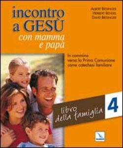 Incontro a Gesù con mamma e papà. In cammino verso la prima comunione come catechesi familiare. Vol. 4: Libro della famiglia.