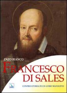 Libro Francesco di Sales. Contro-storia di un uomo mansueto Enzo Bianco