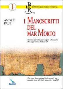 Libro I manoscritti del Mar Morto. Possono sconvolgere quello che sappiamo sulla Bibbia? Chi li ha scritti e perché? André Paul