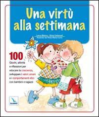 Una virtù alla settimana. 100 giochi, attività e riflessioni per educare la coscienza, sviluppare i valori umani e i comportamenti etici con bambini e ragazzi