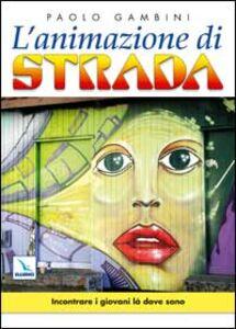 Libro L' animazione di strada. Incontrare i giovani là dove sono Paolo Gambini