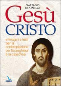 Gesù Cristo. Immagini e testi per la contemplazione, per la preghiera e la catechesi - Gaetano Brambilla - copertina
