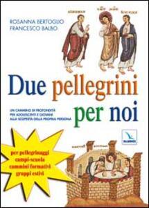 Due pellegrini per noi. Un cammino in profondità per adolescenti alla scoperta della propria persona - Rosanna Bertoglio,Francesco Balbo - copertina