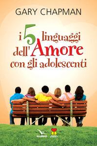 Foto Cover di I cinque linguaggi dell'amore con gli adolescenti, Libro di Gary Chapman, edito da Elledici