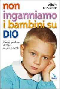 Non inganniamo i bambini su Dio. Come parlare di Dio ai più piccoli - Albert Biesinger - copertina
