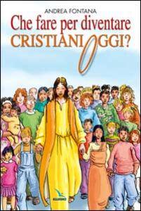 Che fare per diventare cristiani oggi? Nessuno è cristiano per nascita, ma per libera scelta...