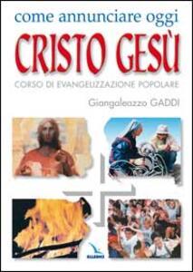 Come annunciare oggi Cristo Gesù. Corso di evangelizzazione popolare - Giangaleazzo Gaddi - copertina