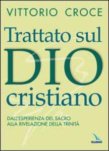 Trattato sul Dio cristiano. Dall'esperienza del sacro alla rivelazione della Trinità - Vittorio Croce - copertina
