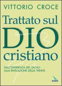 Trattato sul Dio cristiano. Dall'esperienza del sacro alla rivelazione della Trinità