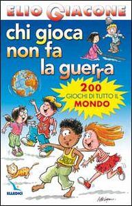 Foto Cover di Chi gioca non fa la guerra. 200 giochi di tutto il mondo, Libro di Elio Giacone, edito da Elledici
