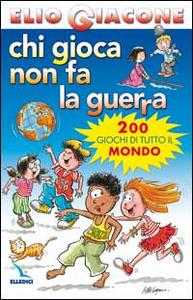 Libro Chi gioca non fa la guerra. 200 giochi di tutto il mondo Elio Giacone
