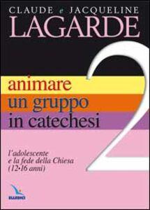 Animare un gruppo in catechesi. Vol. 2: L'adolescente e la fede della Chiesa (12-16 anni).