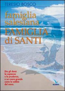 Famiglia salesiana, famiglia di santi. Profili dei santi, beati, venerabili e servi di Dio della famiglia salesiana