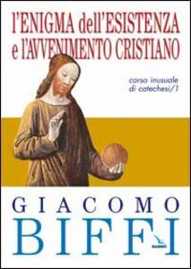L' enigma dell'esistenza e l'avvenimento cristiano. Corso inusuale di catechesi. Vol. 1