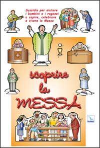 Scoprire la messa. Sussidio per aiutare i bambini e i ragazzi a capire, celebrare e vivere la messa