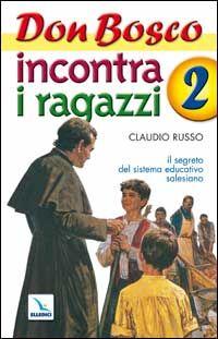 Don Bosco incontra i ragazzi. Il segreto del sistema educativo salesiano. Vol. 2