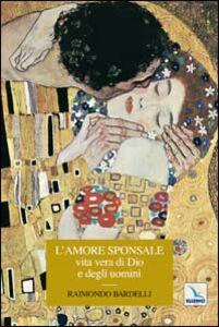 Libro L' amore sponsale vita vera di Dio e degli uomini Raimondo Bardelli