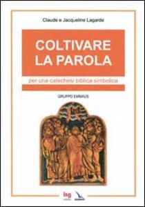Coltivare la parola. Per una catechesi biblica simbolica - Claude Lagarde,Jacqueline Lagarde - copertina