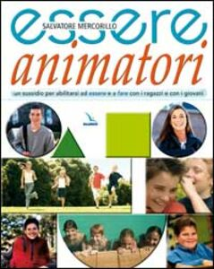 Essere animatori. Un sussidio per abilitarsi ad essere e a fare con i ragazzi e con i giovani
