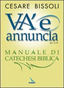 Libro «Va' e annuncia» (Mc5,19) Manuale di catechesi biblica Cesare Bissoli