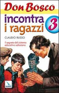 Don Bosco incontra i ragazzi. Il segreto del sistema educativo salesiano. Vol. 3