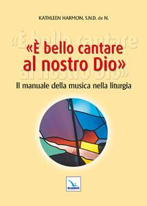 È bello cantare al nostro Dio. Il manuale della musica nella liturgia - Kathleen Harmon - copertina