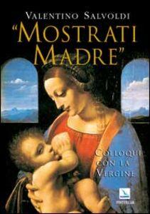 Mostrati Madre. Colloqui con la Vergine. Misteri di gioia, luce, dolore, gloria