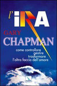 Libro L' ira. Come controllare, gestire, trasformare l'altra faccia dell'amore Gary Chapman