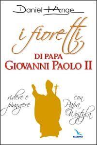 I fioretti di papa Giovanni Paolo II. Ridere e piangere con papa Wojtyla