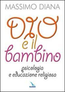 Dio e il bambino. Psicologia e educazione religiosa - Massimo Diana - copertina