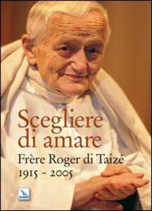 Scegliere di amare. Frère Roger di Taizé 1915-2005 - copertina