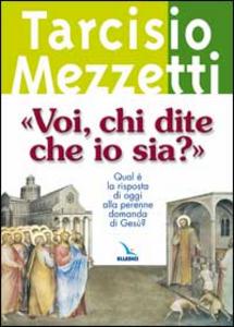 Libro «Voi, chi dite che io sia?». Qual è la risposta di oggi alla perenne domanda di Gesù? Tarcisio Mezzetti