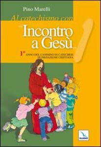 Al catechismo con «Incontro a Gesù». 1° anno del cammino di iniziazione cristiana - Pino Marelli - copertina