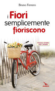 Foto Cover di I fiori semplicemente fioriscono. Piccole storie per l'anima, Libro di Bruno Ferrero, edito da Elledici