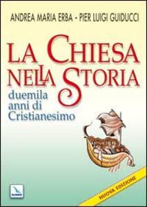 La Chiesa nella storia. Duemila anni di cristianesimo - Andrea Erba,Pier Luigi Guiducci - copertina