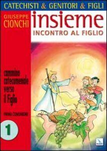 Catechisti & genitori & figli. Insieme incontro al Figlio. Cammino catecumenale verso il Figlio. Prima Comunione. Vol. 1