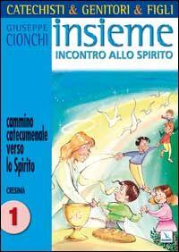 Catechisti & genitori & figli. Insieme incontro allo Spirito. Cammino catecumenale verso lo Spirito. Cresima. Vol. 1