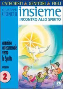 Catechisti & genitori & figli. Insieme incontro allo Spirito. Cammino catecumenale verso lo Spirito. Cresima. Vol. 2 - Giuseppe Cionchi - copertina
