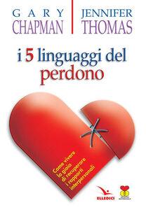 Libro I cinque linguaggi del perdono. Come vivere la gioia di recuperare i rapporti interpersonali Gary Chapman , Jennifer Thomas
