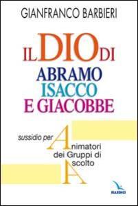Il Dio di Abramo Isacco e Giacobbe. Sussidio per animatori dei gruppi di ascolto - Gianfranco Barbieri - copertina
