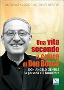 Una vita secondo il cuore di Don Bosco. Don Angelo Gentile, la persona e il formatore - Antonio Miscio,Antonio Gentile - copertina