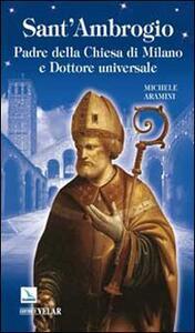 Sant'Ambrogio. Padre della Chiesa di Milano e Dottore universale