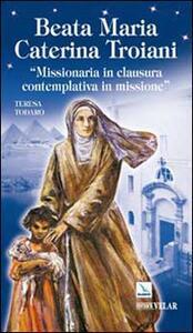 Beata Maria Caterina Troiani. Missionaria in clausura, contemplativa in missione - Teresa Todaro - copertina