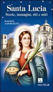 Libro Santa Lucia. Storie, immagini, riti e miti Roberto Alborghetti