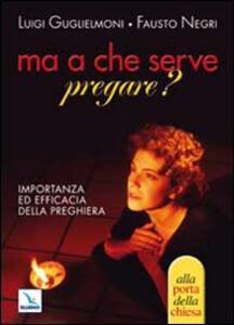 Ma a che serve pregare? Importanza ed efficacia della preghiera - Luigi Guglielmoni,Fausto Negri - copertina