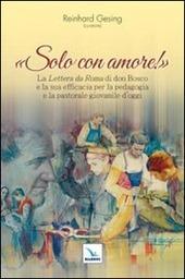 Solo con amore! La «Lettera da Roma» di don Bosco e la sua efficacia per la pedagogia e la pastorale giovanile d'oggi