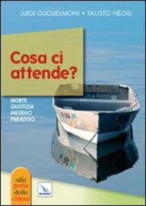 Cosa ci attende? Morte, giudizio, inferno, paradiso - Luigi Guglielmoni,Fausto Negri - copertina