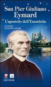 San Pier Giuliano Eymard. L'apostolo dell'eucaristia - Eugenio G. Astori - copertina